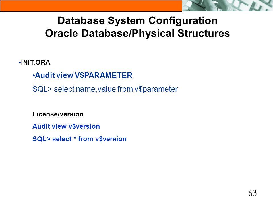 63 Database System Configuration Oracle Database/Physical Structures INIT.ORA Audit view V$PARAMETER SQL> select name,value from v$parameter License/v