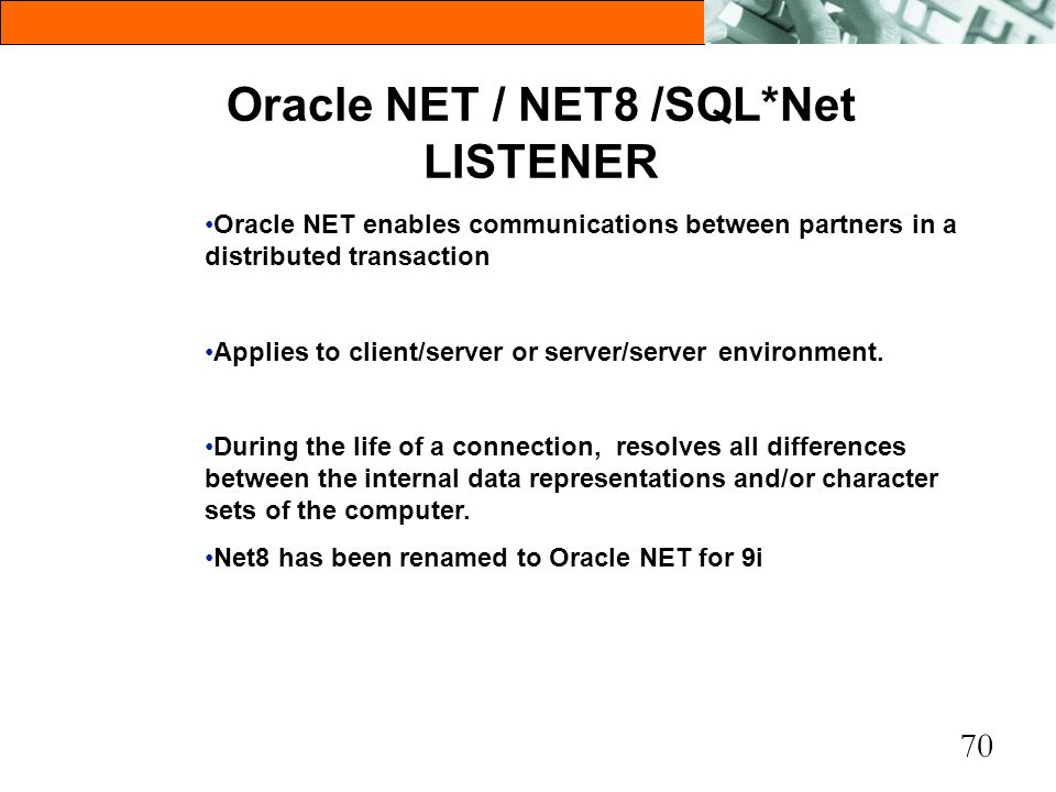 70 Oracle NET / NET8 /SQL*Net LISTENER Oracle NET enables communications between partners in a distributed transaction Applies to client/server or ser