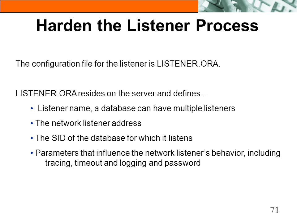 71 Harden the Listener Process The configuration file for the listener is LISTENER.ORA. LISTENER.ORA resides on the server and defines… Listener name,
