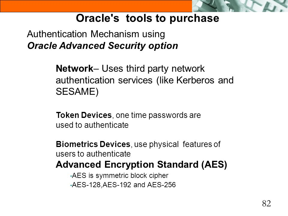 82 Oracle's tools to purchase Authentication Mechanism using Oracle Advanced Security option Network– Uses third party network authentication services