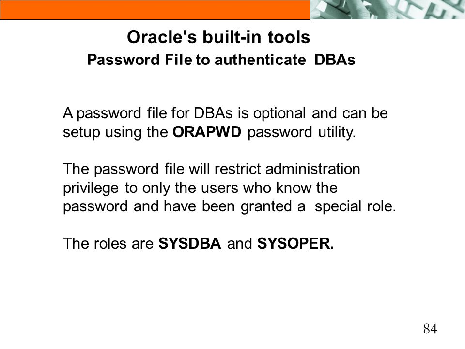 84 Oracle's built-in tools Password File to authenticate DBAs A password file for DBAs is optional and can be setup using the ORAPWD password utility.