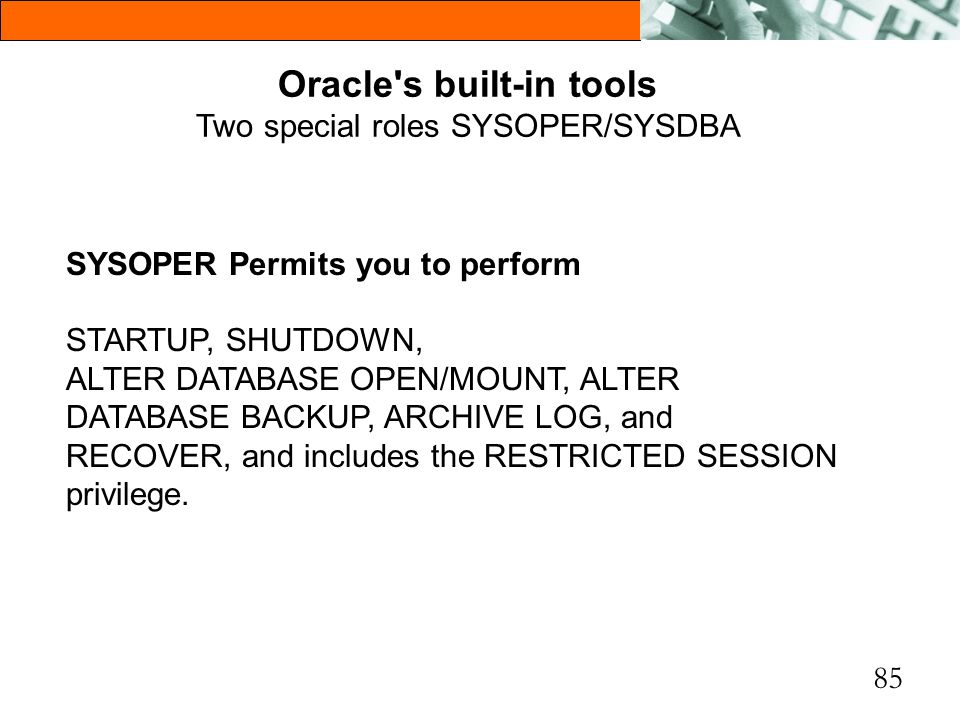 85 Oracle's built-in tools Two special roles SYSOPER/SYSDBA SYSOPER Permits you to perform STARTUP, SHUTDOWN, ALTER DATABASE OPEN/MOUNT, ALTER DATABAS