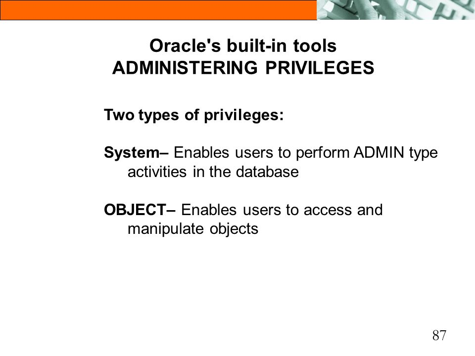 87 Oracle's built-in tools ADMINISTERING PRIVILEGES Two types of privileges: System– Enables users to perform ADMIN type activities in the database OB