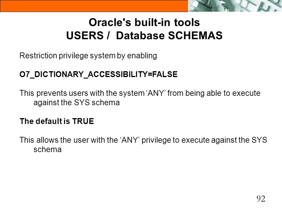 92 Oracle's built-in tools USERS / Database SCHEMAS Restriction privilege system by enabling O7_DICTIONARY_ACCESSIBILITY=FALSE This prevents users wit