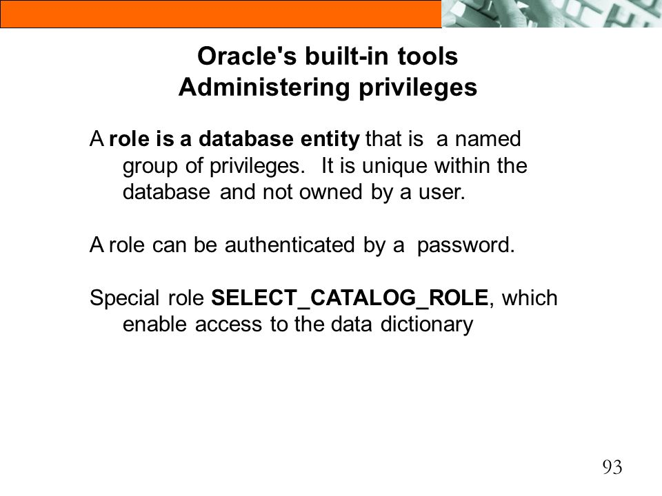 93 Oracle's built-in tools Administering privileges A role is a database entity that is a named group of privileges. It is unique within the database