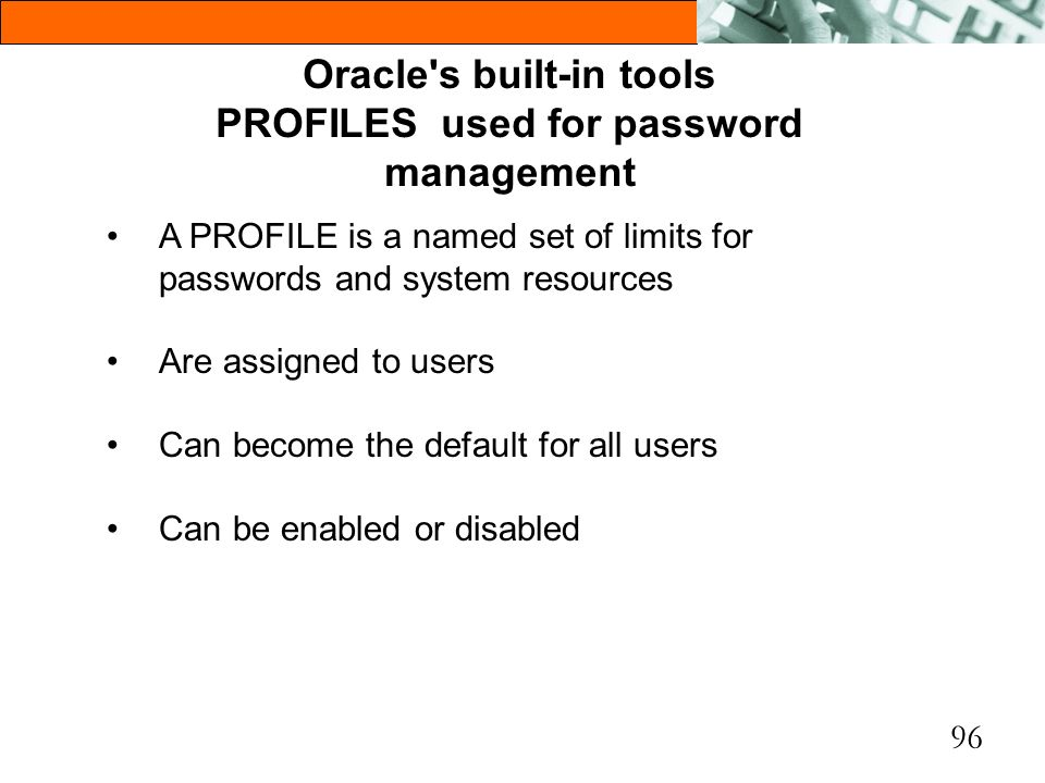 96 Oracle's built-in tools PROFILES used for password management A PROFILE is a named set of limits for passwords and system resources Are assigned to