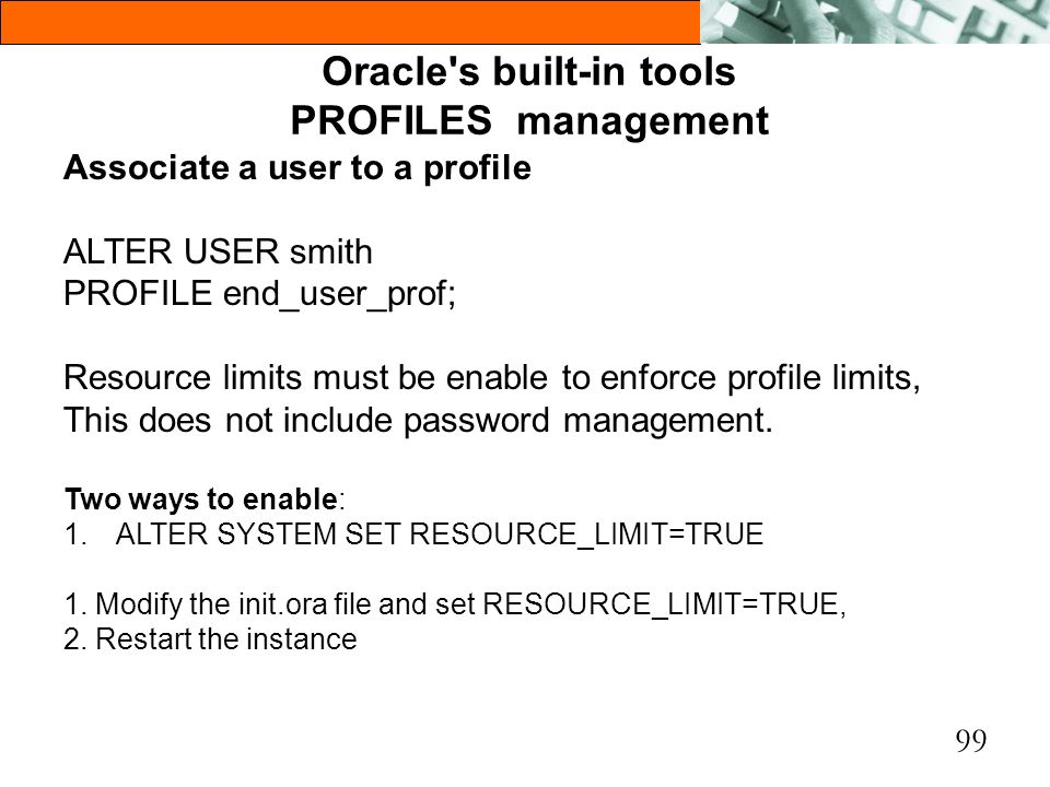 99 Oracle's built-in tools PROFILES management Associate a user to a profile ALTER USER smith PROFILE end_user_prof; Resource limits must be enable to