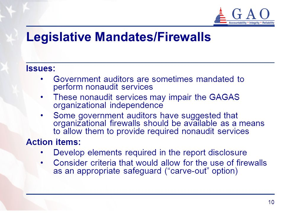 10 Legislative Mandates/Firewalls Issues: Government auditors are sometimes mandated to perform nonaudit services These nonaudit services may impair the GAGAS organizational independence Some government auditors have suggested that organizational firewalls should be available as a means to allow them to provide required nonaudit services Action items: Develop elements required in the report disclosure Consider criteria that would allow for the use of firewalls as an appropriate safeguard (carve-out option)