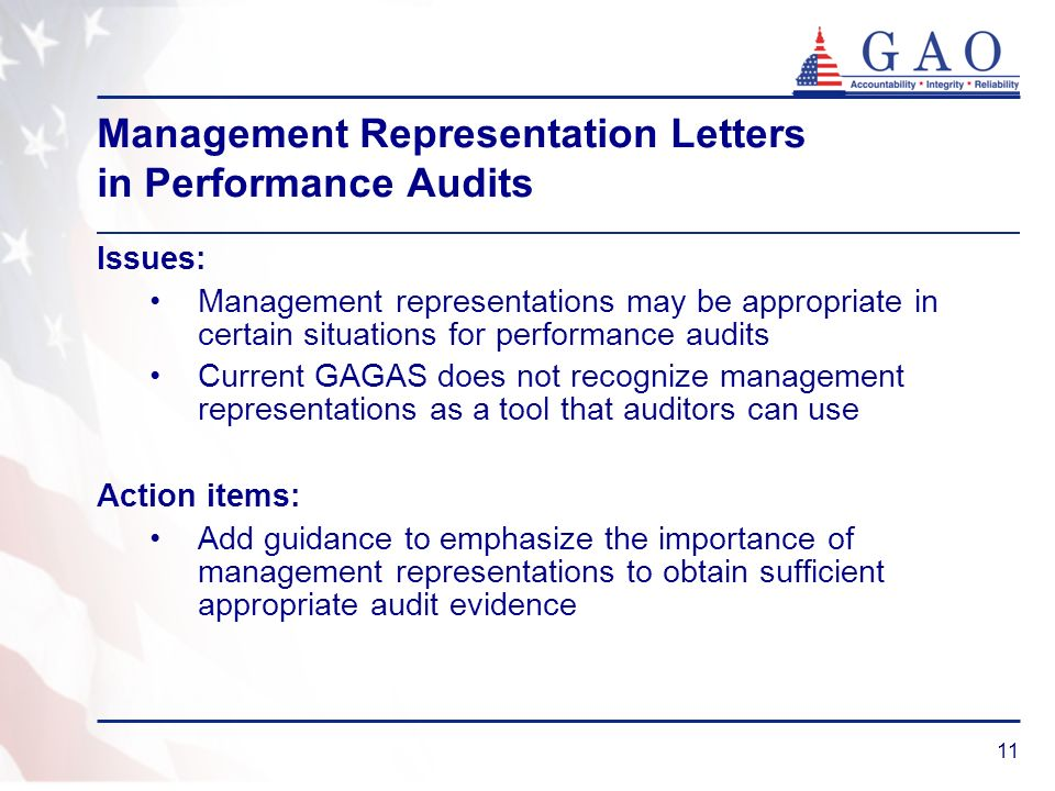 11 Management Representation Letters in Performance Audits Issues: Management representations may be appropriate in certain situations for performance audits Current GAGAS does not recognize management representations as a tool that auditors can use Action items: Add guidance to emphasize the importance of management representations to obtain sufficient appropriate audit evidence