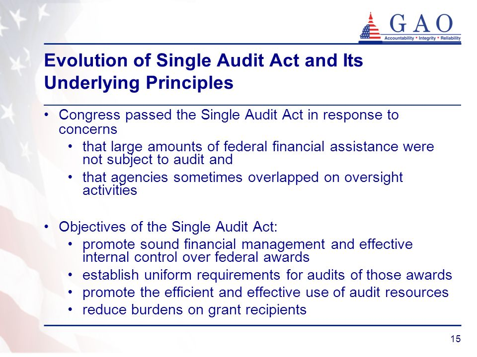 15 Evolution of Single Audit Act and Its Underlying Principles Congress passed the Single Audit Act in response to concerns that large amounts of federal financial assistance were not subject to audit and that agencies sometimes overlapped on oversight activities Objectives of the Single Audit Act: promote sound financial management and effective internal control over federal awards establish uniform requirements for audits of those awards promote the efficient and effective use of audit resources reduce burdens on grant recipients