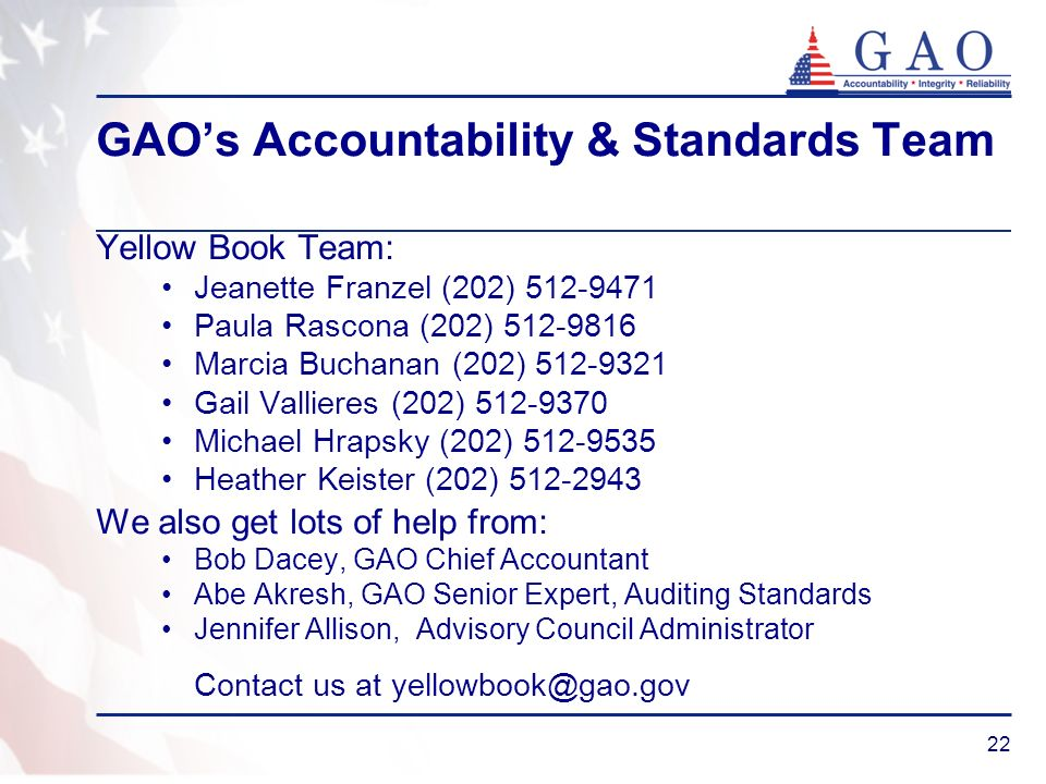 22 GAOs Accountability & Standards Team Yellow Book Team: Jeanette Franzel (202) Paula Rascona (202) Marcia Buchanan (202) Gail Vallieres (202) Michael Hrapsky (202) Heather Keister (202) We also get lots of help from: Bob Dacey, GAO Chief Accountant Abe Akresh, GAO Senior Expert, Auditing Standards Jennifer Allison, Advisory Council Administrator Contact us at