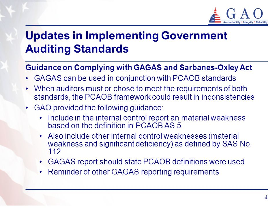 4 Updates in Implementing Government Auditing Standards Guidance on Complying with GAGAS and Sarbanes-Oxley Act GAGAS can be used in conjunction with PCAOB standards When auditors must or chose to meet the requirements of both standards, the PCAOB framework could result in inconsistencies GAO provided the following guidance: Include in the internal control report an material weakness based on the definition in PCAOB AS 5 Also include other internal control weaknesses (material weakness and significant deficiency) as defined by SAS No.