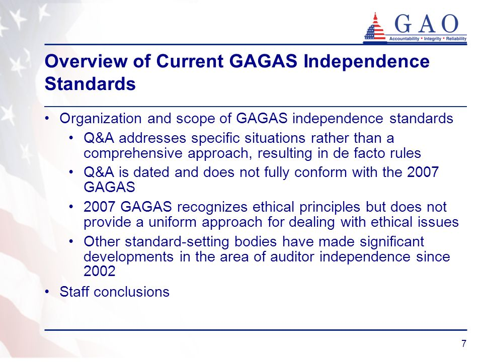 7 Overview of Current GAGAS Independence Standards Organization and scope of GAGAS independence standards Q&A addresses specific situations rather than a comprehensive approach, resulting in de facto rules Q&A is dated and does not fully conform with the 2007 GAGAS 2007 GAGAS recognizes ethical principles but does not provide a uniform approach for dealing with ethical issues Other standard-setting bodies have made significant developments in the area of auditor independence since 2002 Staff conclusions