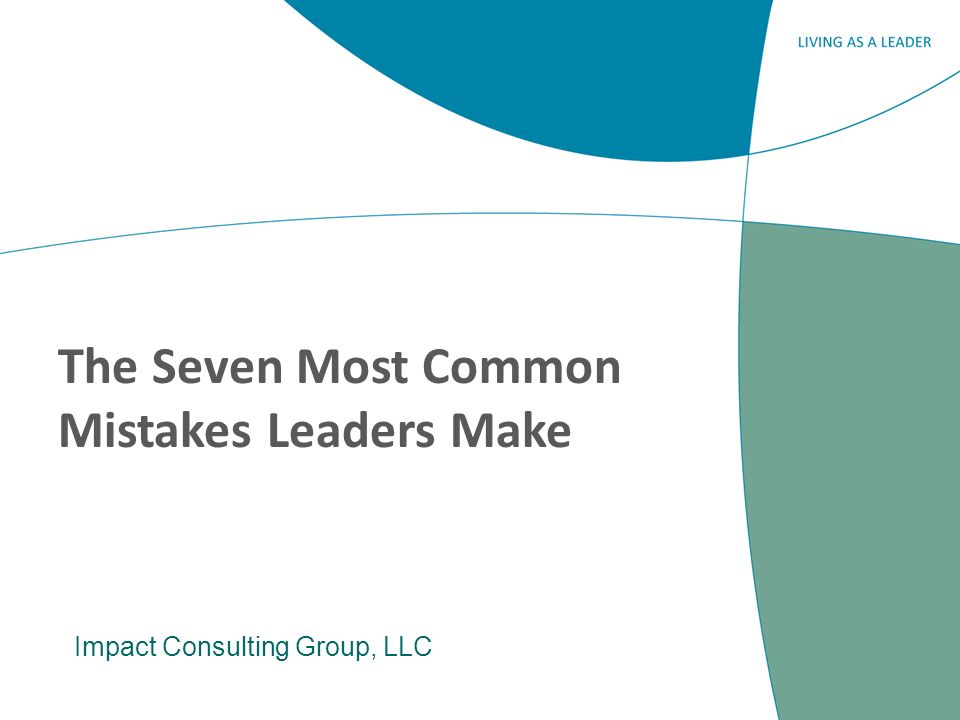 The Seven Most Common Mistakes Leaders Make Impact Consulting Group, LLC