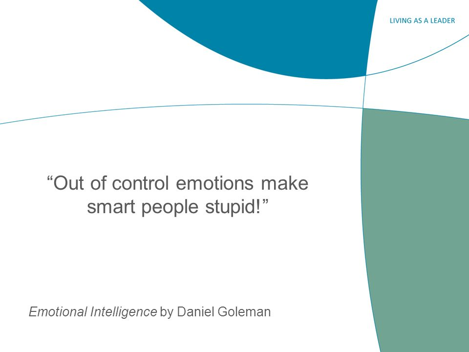 Out of control emotions make smart people stupid! Emotional Intelligence by Daniel Goleman