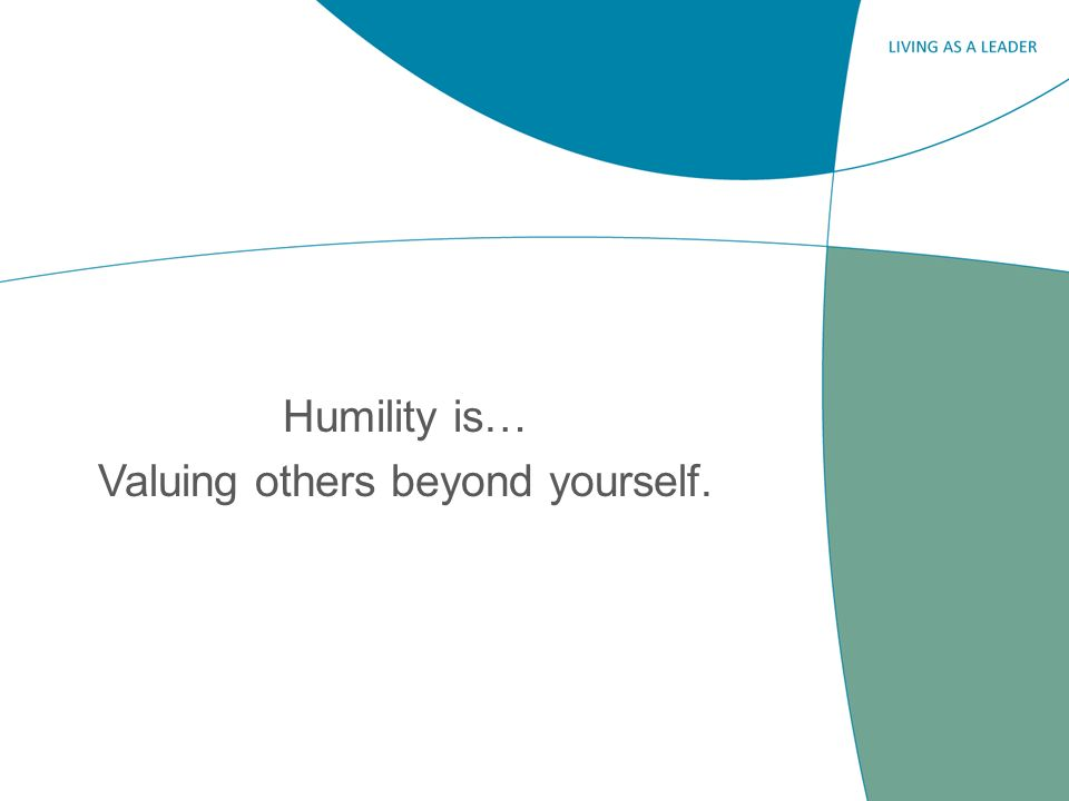 Humility is… Valuing others beyond yourself.