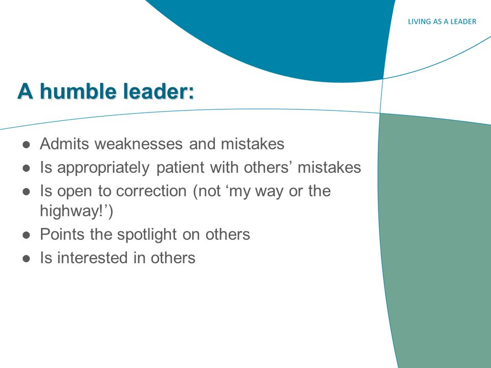A humble leader: Admits weaknesses and mistakes Is appropriately patient with others mistakes Is open to correction (not my way or the highway!) Points the spotlight on others Is interested in others