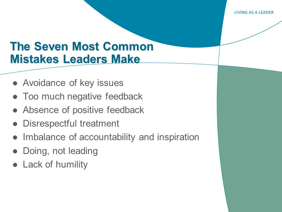The Seven Most Common Mistakes Leaders Make Avoidance of key issues Too much negative feedback Absence of positive feedback Disrespectful treatment Imbalance of accountability and inspiration Doing, not leading Lack of humility