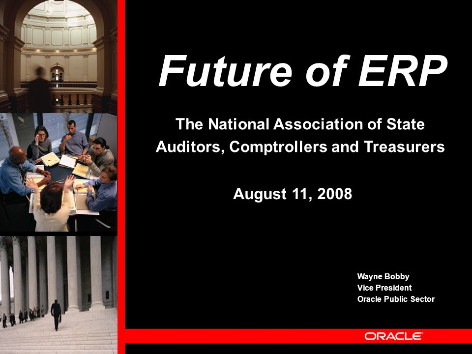 Future of ERP Wayne Bobby Vice President Oracle Public Sector August 11, 2008 The National Association of State Auditors, Comptrollers and Treasurers