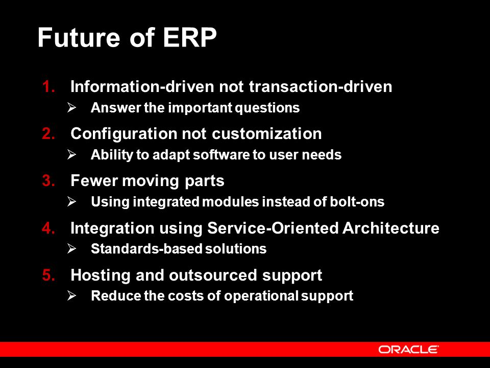 Future of ERP 1.Information-driven not transaction-driven Answer the important questions 2.Configuration not customization Ability to adapt software to user needs 3.Fewer moving parts Using integrated modules instead of bolt-ons 4.Integration using Service-Oriented Architecture Standards-based solutions 5.Hosting and outsourced support Reduce the costs of operational support