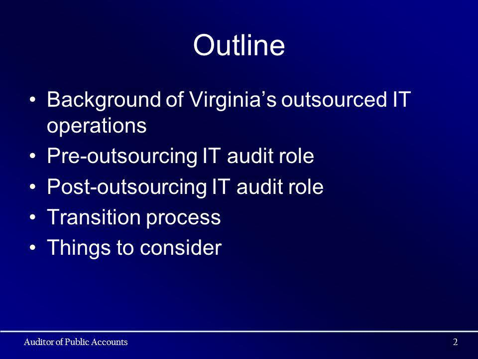 Outline Background of Virginias outsourced IT operations Pre-outsourcing IT audit role Post-outsourcing IT audit role Transition process Things to con