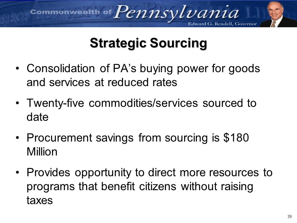 39 Strategic Sourcing Consolidation of PAs buying power for goods and services at reduced rates Twenty-five commodities/services sourced to date Procu