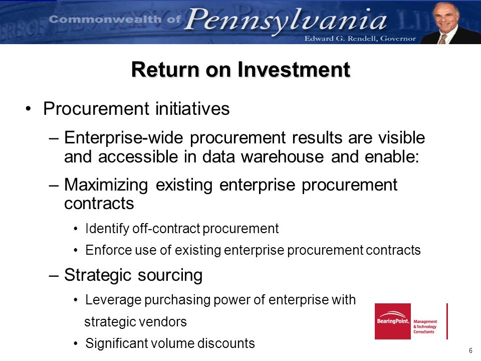 6 Return on Investment Procurement initiatives –Enterprise-wide procurement results are visible and accessible in data warehouse and enable: –Maximizi