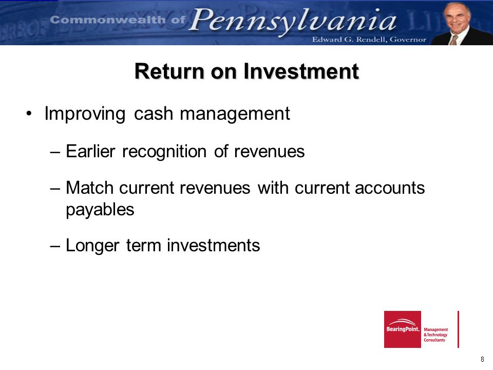 8 Return on Investment Improving cash management –Earlier recognition of revenues –Match current revenues with current accounts payables –Longer term
