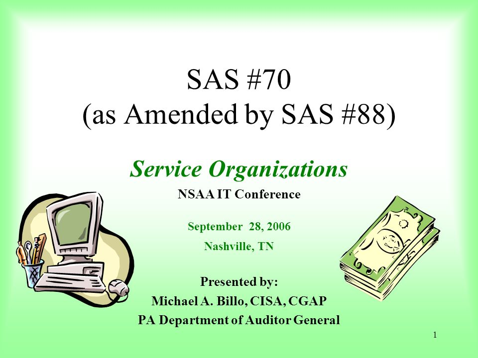 1 SAS #70 (as Amended by SAS #88) Service Organizations NSAA IT Conference September 28, 2006 Nashville, TN Presented by: Michael A. Billo, CISA, CGAP