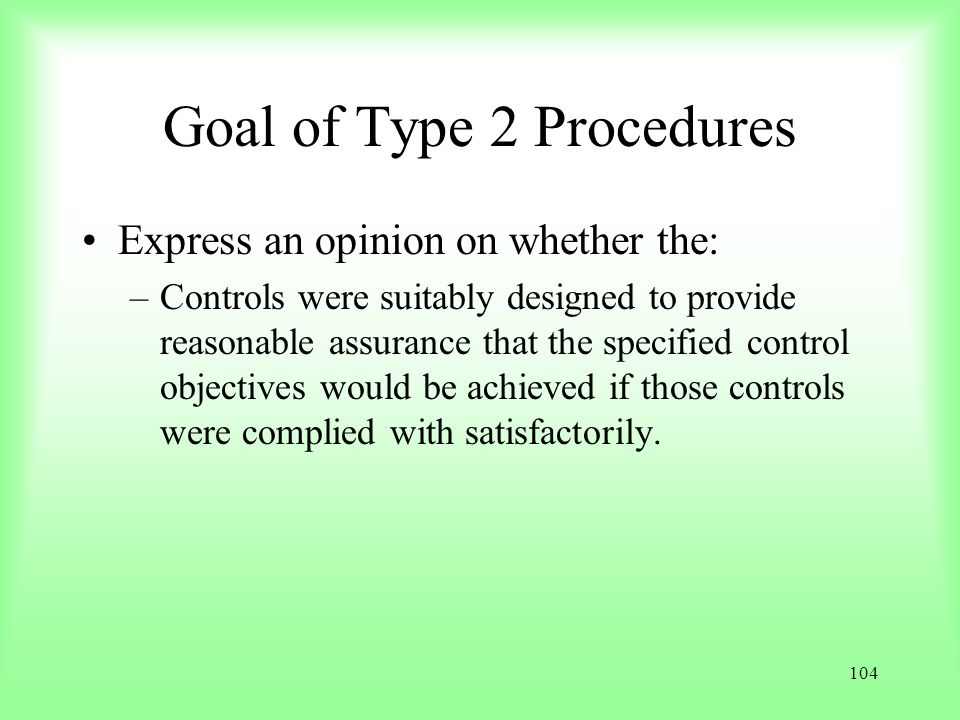 104 Goal of Type 2 Procedures Express an opinion on whether the: –Controls were suitably designed to provide reasonable assurance that the specified c