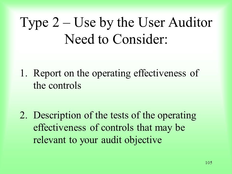 105 Type 2 – Use by the User Auditor Need to Consider: 1.Report on the operating effectiveness of the controls 2.Description of the tests of the opera