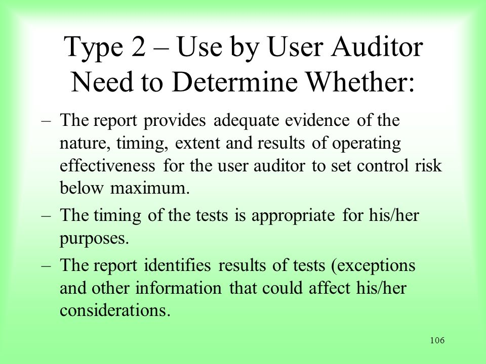 106 Type 2 – Use by User Auditor Need to Determine Whether: –The report provides adequate evidence of the nature, timing, extent and results of operat