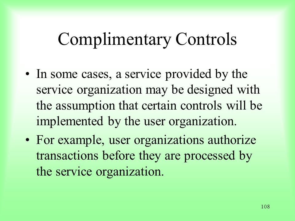 108 Complimentary Controls In some cases, a service provided by the service organization may be designed with the assumption that certain controls wil