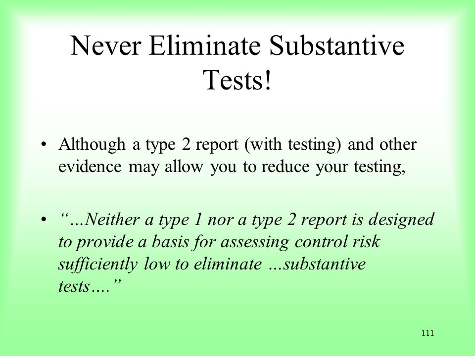 111 Never Eliminate Substantive Tests! Although a type 2 report (with testing) and other evidence may allow you to reduce your testing, …Neither a typ
