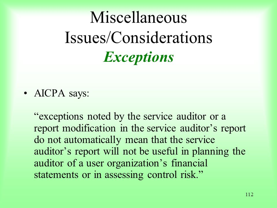 112 Miscellaneous Issues/Considerations Exceptions AICPA says: exceptions noted by the service auditor or a report modification in the service auditor