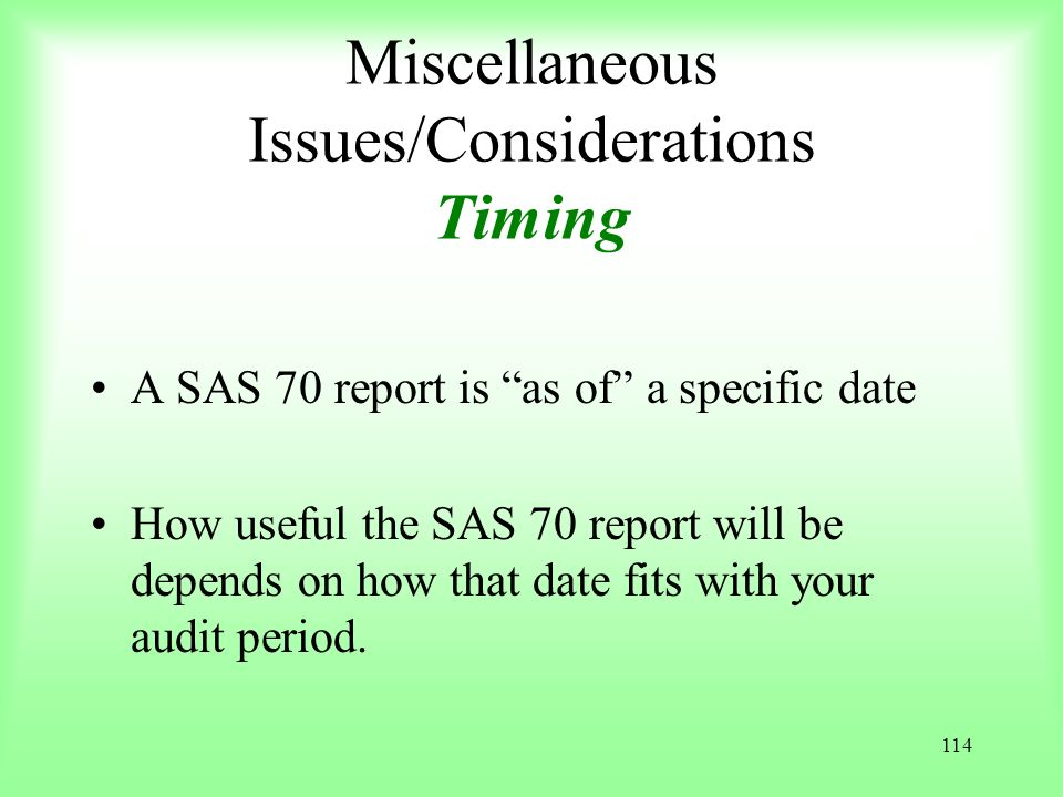 114 Miscellaneous Issues/Considerations Timing A SAS 70 report is as of a specific date How useful the SAS 70 report will be depends on how that date