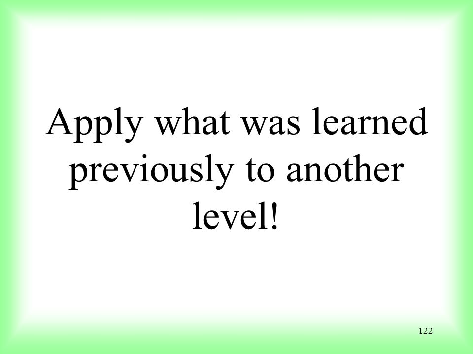 122 Apply what was learned previously to another level!