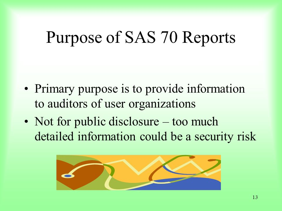 13 Purpose of SAS 70 Reports Primary purpose is to provide information to auditors of user organizations Not for public disclosure – too much detailed