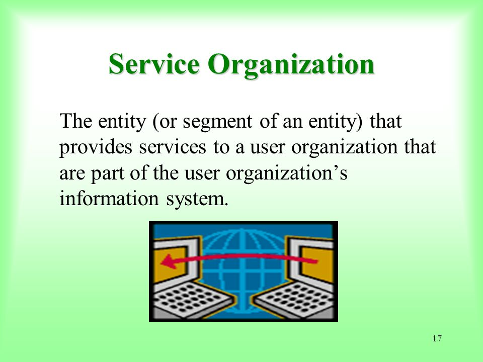 17 Service Organization The entity (or segment of an entity) that provides services to a user organization that are part of the user organizations inf