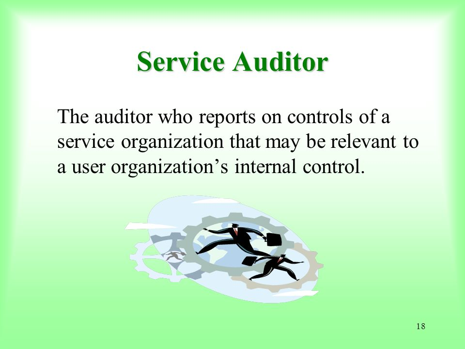 18 Service Auditor The auditor who reports on controls of a service organization that may be relevant to a user organizations internal control.