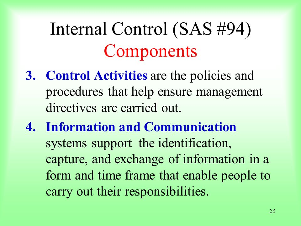 26 Internal Control (SAS #94) Components 3.Control Activities are the policies and procedures that help ensure management directives are carried out.