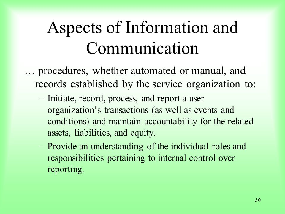 30 Aspects of Information and Communication … procedures, whether automated or manual, and records established by the service organization to: –Initia