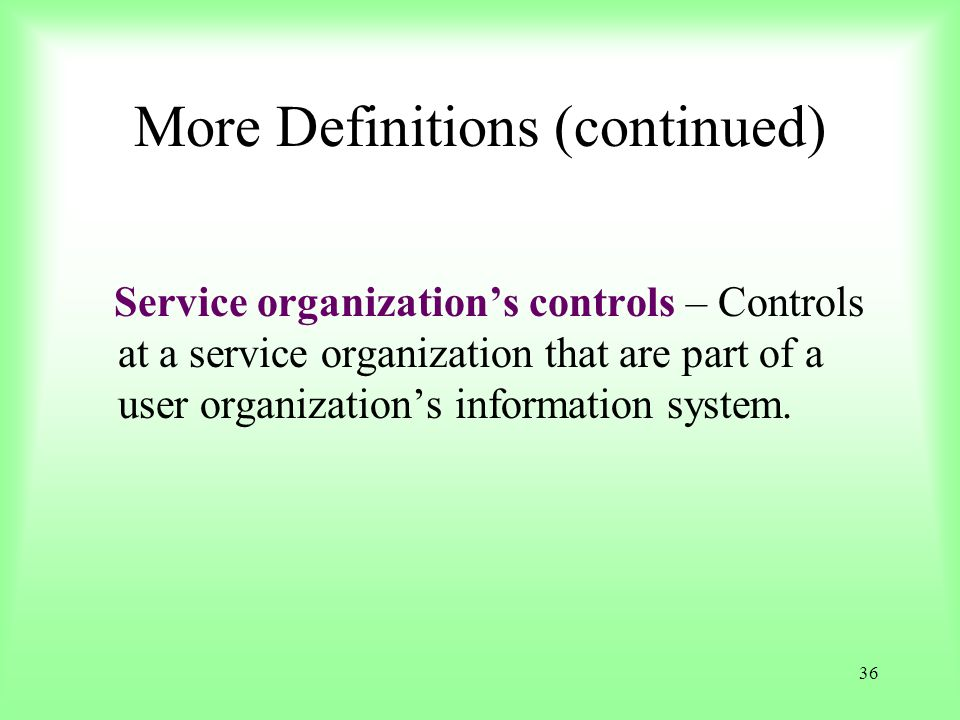 36 More Definitions (continued) Service organizations controls – Controls at a service organization that are part of a user organizations information