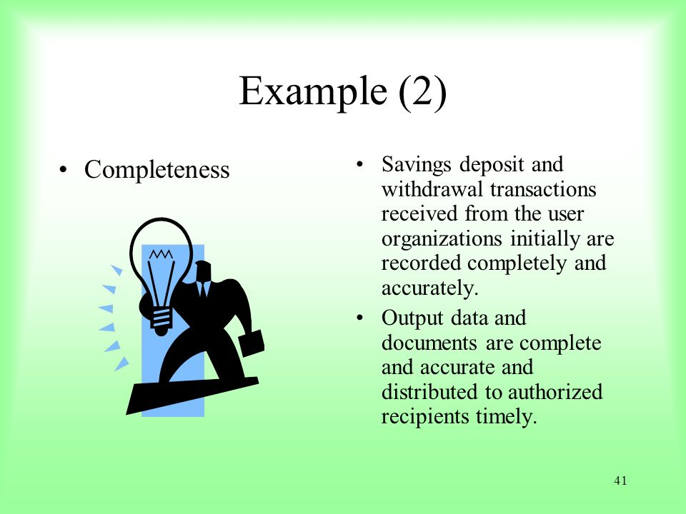 41 Example (2) Completeness Savings deposit and withdrawal transactions received from the user organizations initially are recorded completely and acc