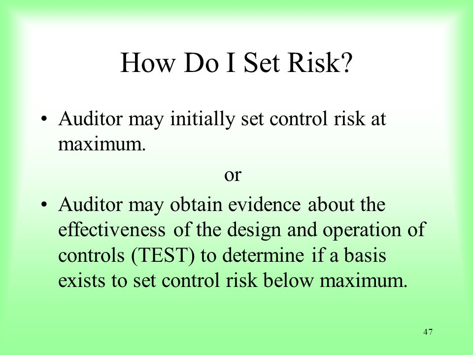47 How Do I Set Risk? Auditor may initially set control risk at maximum. or Auditor may obtain evidence about the effectiveness of the design and oper