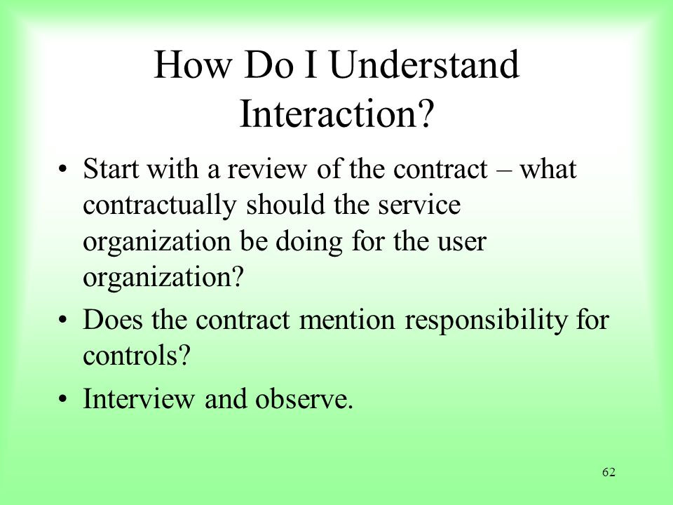 62 How Do I Understand Interaction? Start with a review of the contract – what contractually should the service organization be doing for the user org