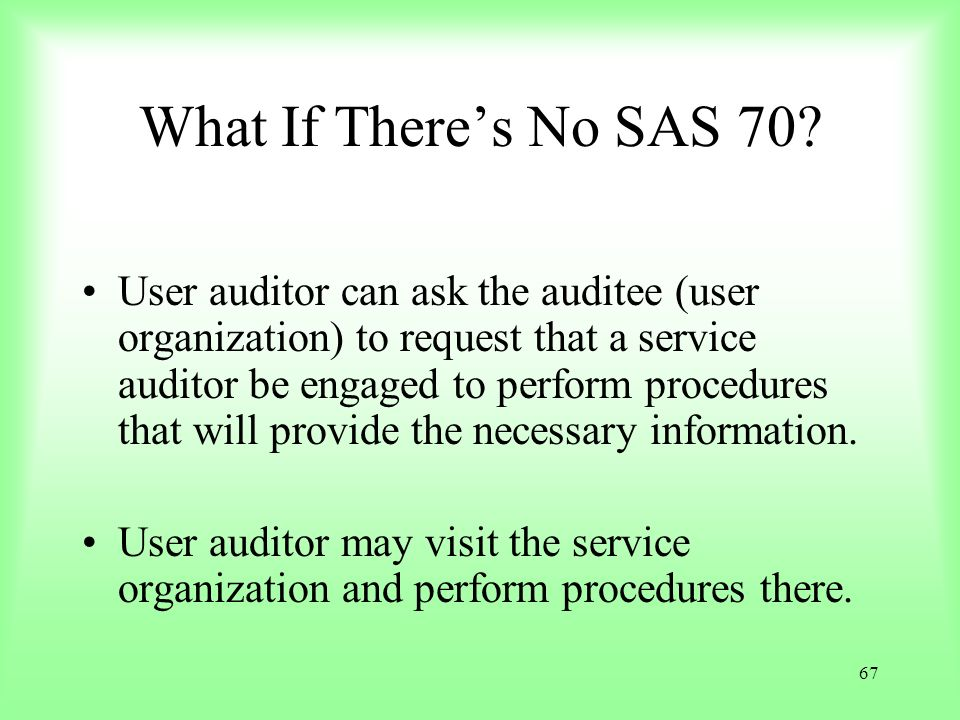 67 What If Theres No SAS 70? User auditor can ask the auditee (user organization) to request that a service auditor be engaged to perform procedures t