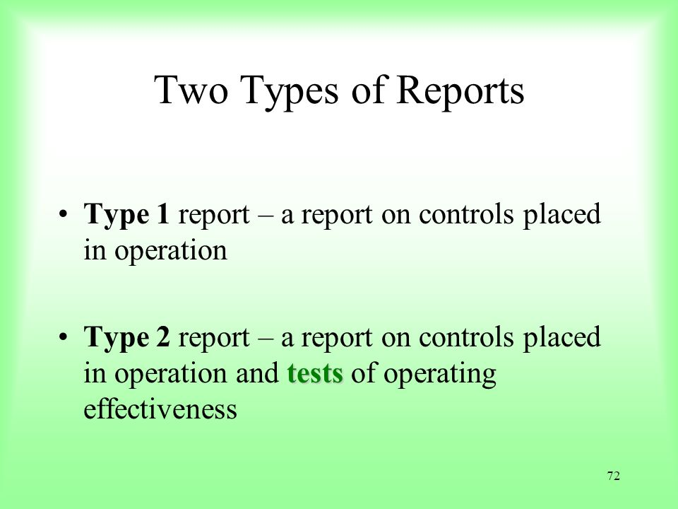 72 Two Types of Reports Type 1 report – a report on controls placed in operation testsType 2 report – a report on controls placed in operation and tes