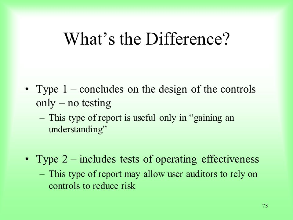73 Whats the Difference? Type 1 – concludes on the design of the controls only – no testing –This type of report is useful only in gaining an understa
