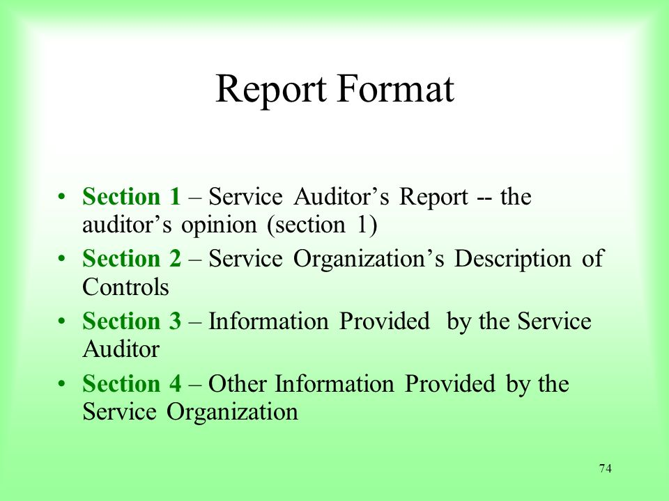 74 Report Format Section 1 – Service Auditors Report -- the auditors opinion (section 1) Section 2 – Service Organizations Description of Controls Sec